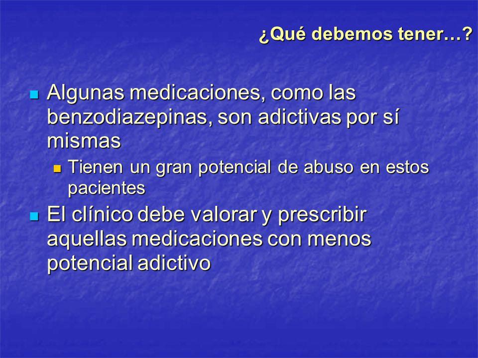 ¿Qué debemos tener…? Algunas medicaciones, como las benzodiazepinas, son adictivas por sí mismas Algunas medicaciones, como las benzodiazepinas, son a