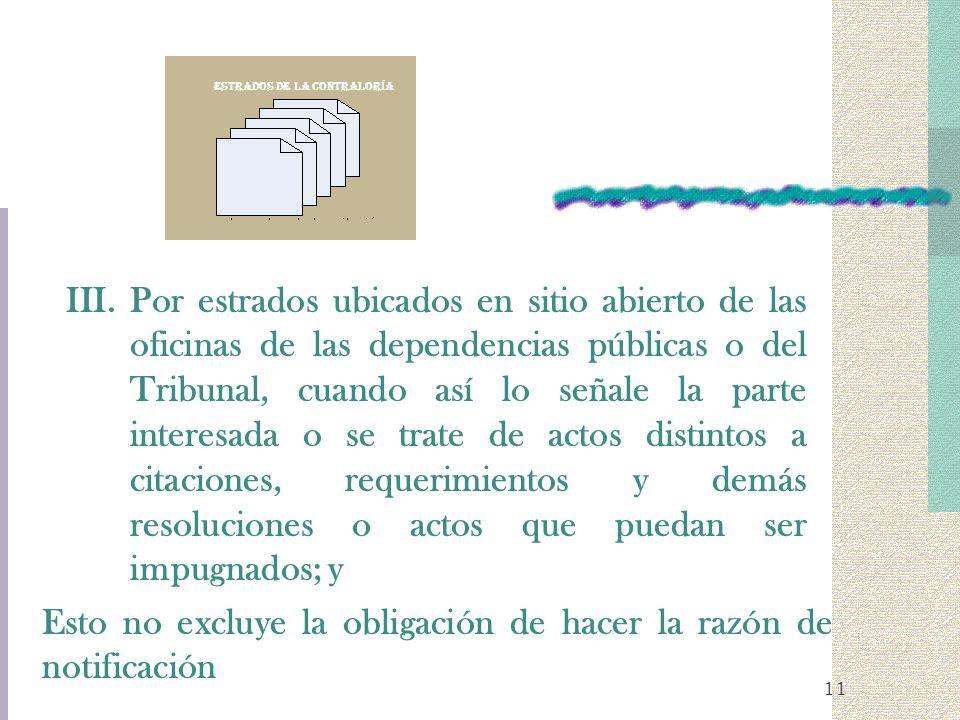 11 III.Por estrados ubicados en sitio abierto de las oficinas de las dependencias públicas o del Tribunal, cuando así lo señale la parte interesada o