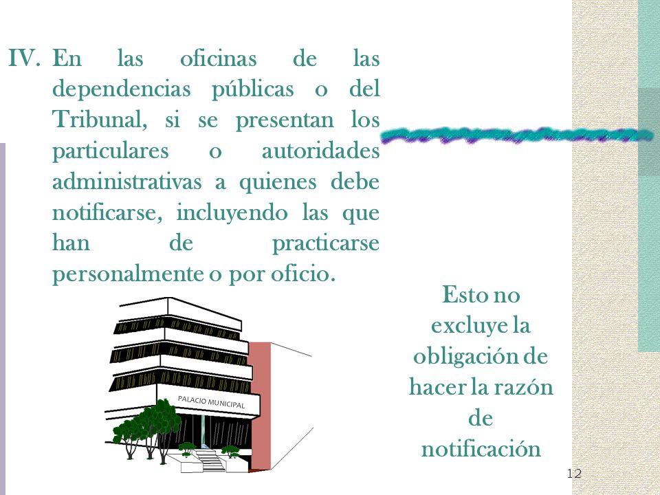 12 IV.En las oficinas de las dependencias públicas o del Tribunal, si se presentan los particulares o autoridades administrativas a quienes debe notif