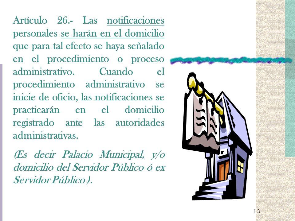 13 Artículo 26.- Las notificaciones personales se harán en el domicilio que para tal efecto se haya señalado en el procedimiento o proceso administrat