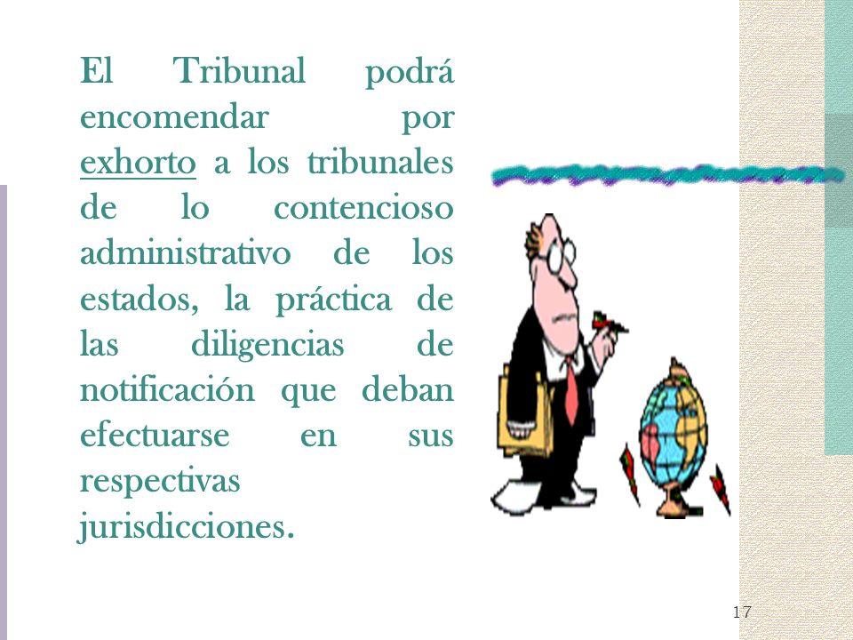 17 El Tribunal podrá encomendar por exhorto a los tribunales de lo contencioso administrativo de los estados, la práctica de las diligencias de notifi