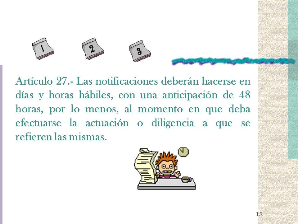 18 Artículo 27.- Las notificaciones deberán hacerse en días y horas hábiles, con una anticipación de 48 horas, por lo menos, al momento en que deba ef