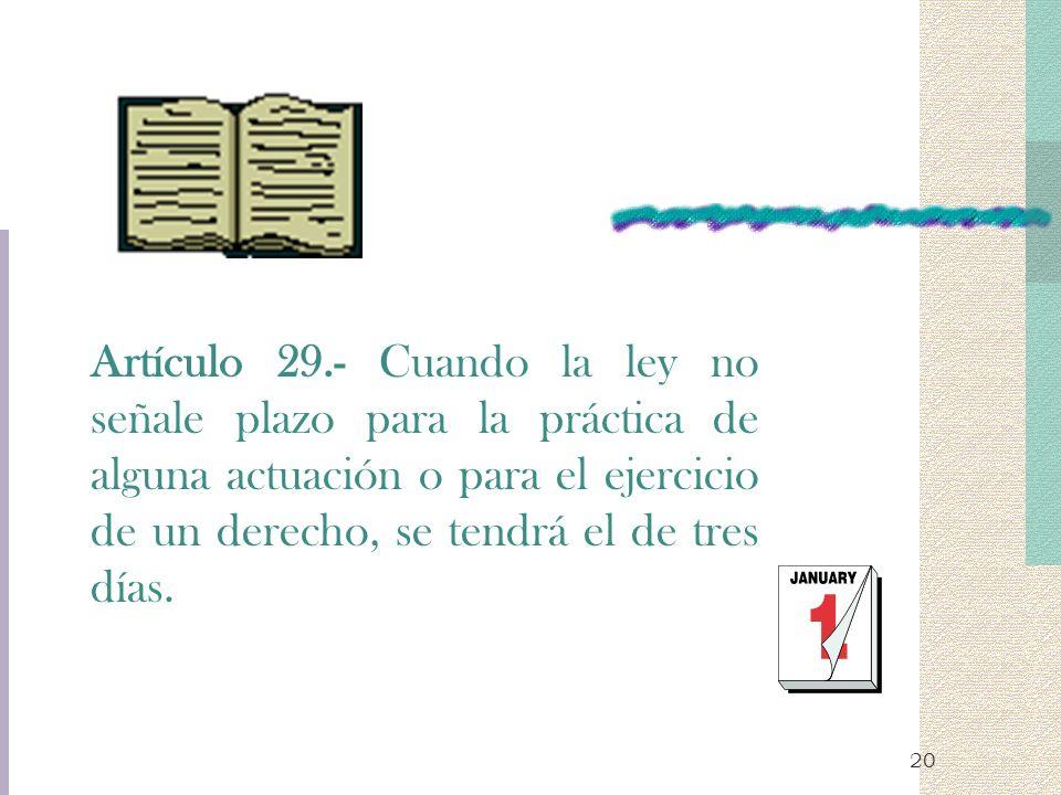 20 Artículo 29.- Cuando la ley no señale plazo para la práctica de alguna actuación o para el ejercicio de un derecho, se tendrá el de tres días.