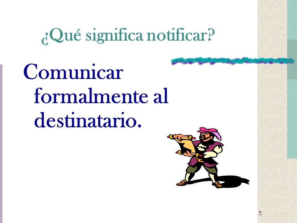 5 ¿Qué significa notificar? Comunicar formalmente al destinatario.