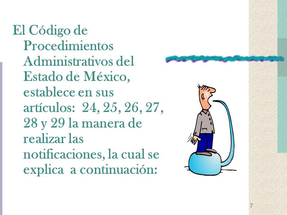 7 El Código de Procedimientos Administrativos del Estado de México, establece en sus artículos: 24, 25, 26, 27, 28 y 29 la manera de realizar las noti
