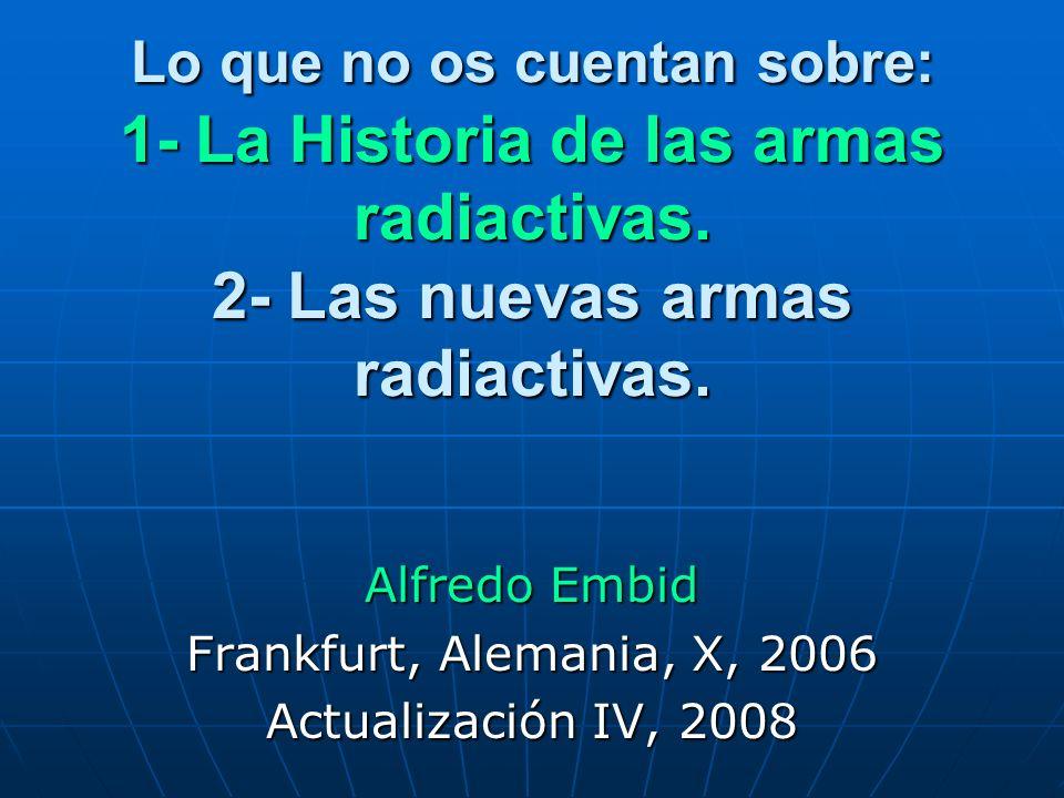 Lo que no os cuentan sobre: 1- La Historia de las armas radiactivas. 2- Las nuevas armas radiactivas. Alfredo Embid Frankfurt, Alemania, X, 2006 Actua