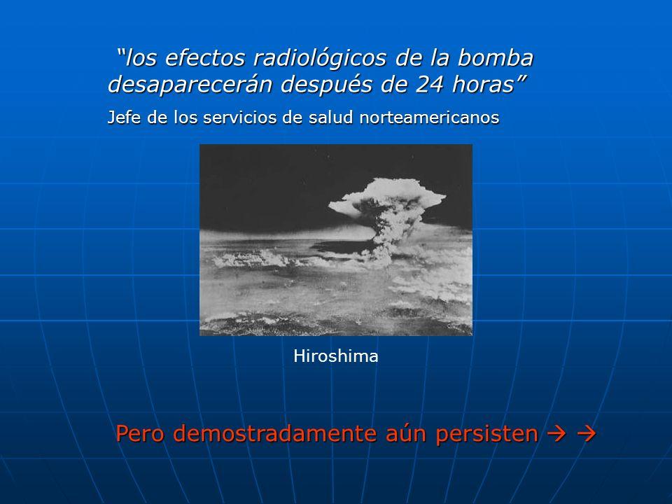 Pero demostradamente aún persisten Pero demostradamente aún persisten los efectos radiológicos de la bomba desaparecerán después de 24 horas los efectos radiológicos de la bomba desaparecerán después de 24 horas Jefe de los servicios de salud norteamericanos Hiroshima