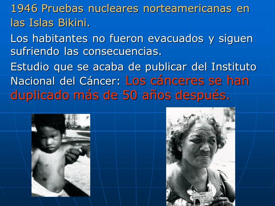 1946 Pruebas nucleares norteamericanas en las Islas Bikini. Los habitantes no fueron evacuados y siguen sufriendo las consecuencias. Estudio que se ac