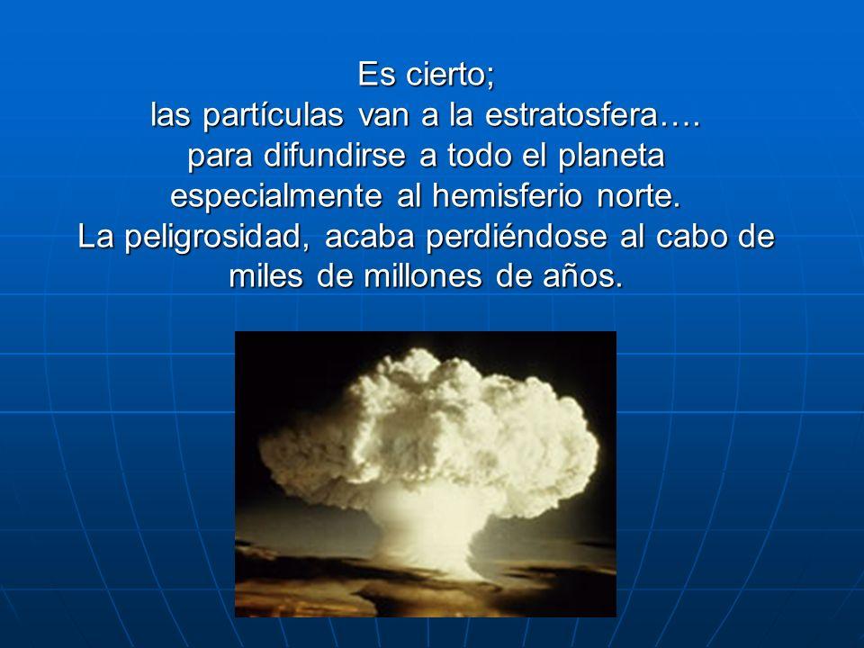 Es cierto; las partículas van a la estratosfera…. para difundirse a todo el planeta especialmente al hemisferio norte. La peligrosidad, acaba perdiénd