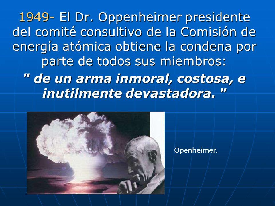 1949- El Dr. Oppenheimer presidente del comité consultivo de la Comisión de energía atómica obtiene la condena por parte de todos sus miembros: