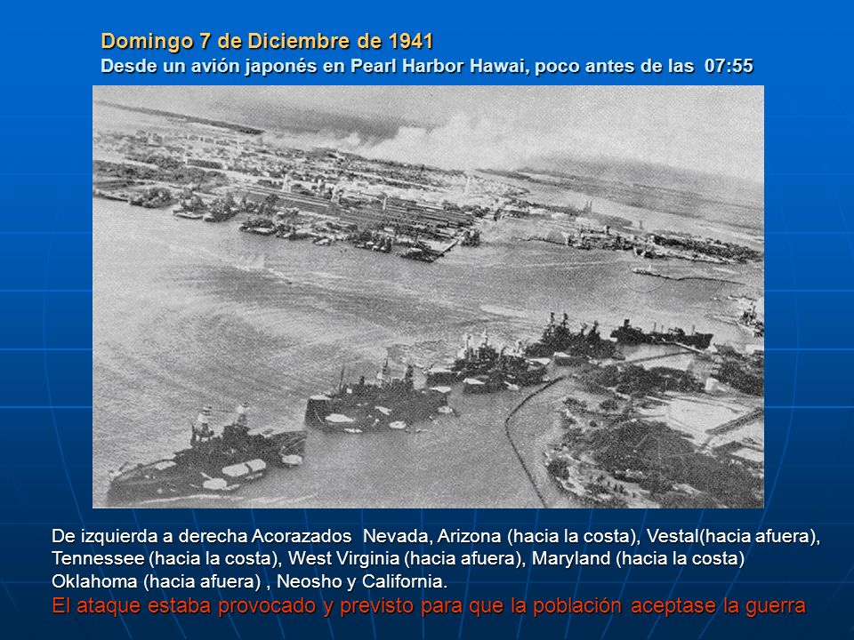 Domingo 7 de Diciembre de 1941 Desde un avión japonés en Pearl Harbor Hawai, poco antes de las 07:55 De izquierda a derecha Acorazados Nevada, Arizona (hacia la costa), Vestal(hacia afuera), Tennessee (hacia la costa), West Virginia (hacia afuera), Maryland (hacia la costa) Oklahoma (hacia afuera), Neosho y California.