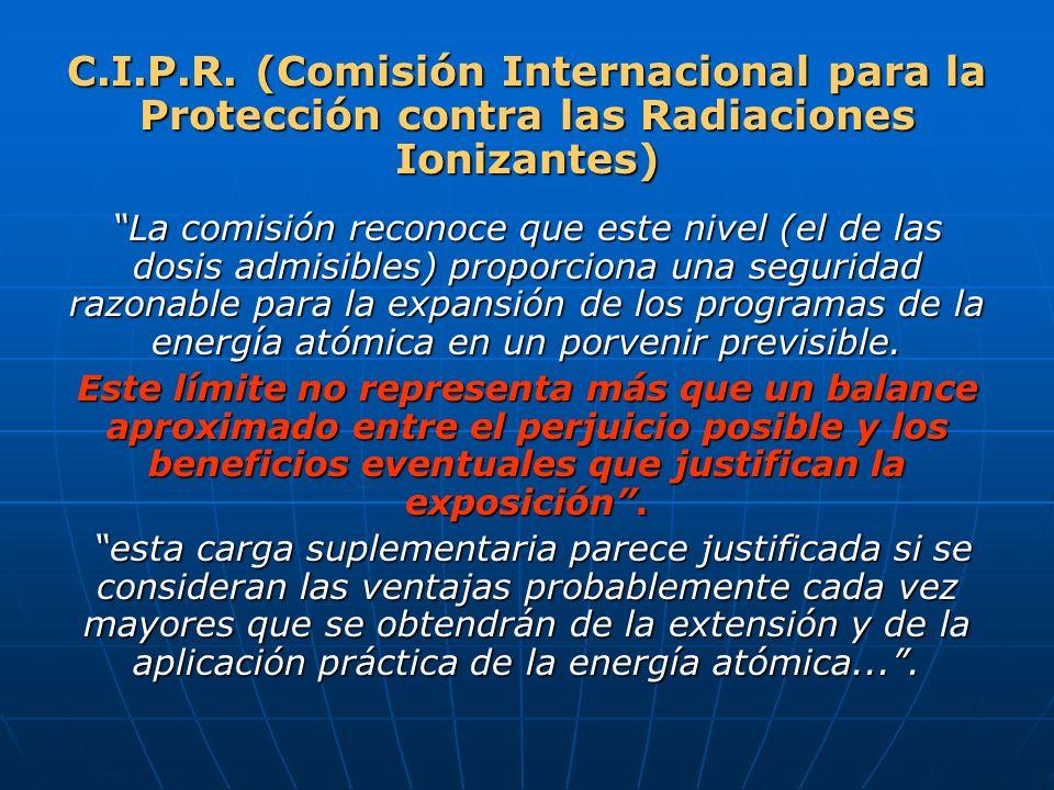 C.I.P.R. (Comisión Internacional para la Protección contra las Radiaciones Ionizantes) La comisión reconoce que este nivel (el de las dosis admisibles