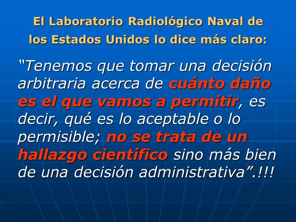 El Laboratorio Radiológico Naval de los Estados Unidos lo dice más claro: Tenemos que tomar una decisión arbitraria acerca de cuánto daño es el que vamos a permitir, es decir, qué es lo aceptable o lo permisible; no se trata de un hallazgo científico sino más bien de una decisión administrativa.!!!