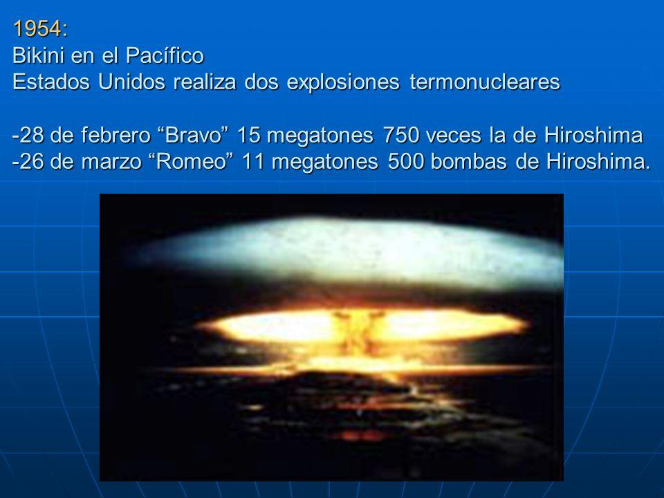 1954: Bikini en el Pacífico Estados Unidos realiza dos explosiones termonucleares -28 de febrero Bravo 15 megatones 750 veces la de Hiroshima -26 de marzo Romeo 11 megatones 500 bombas de Hiroshima.