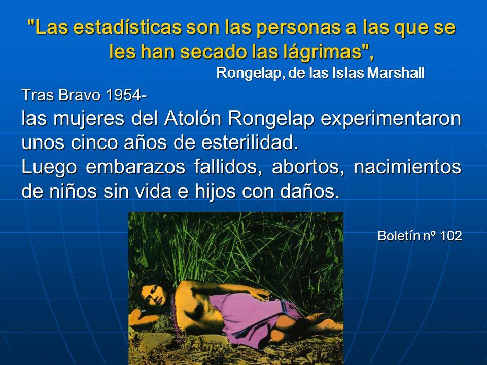Las estadísticas son las personas a las que se les han secado las lágrimas , Rongelap, de las Islas Marshall Tras Bravo 1954- las mujeres del Atolón Rongelap experimentaron unos cinco años de esterilidad.
