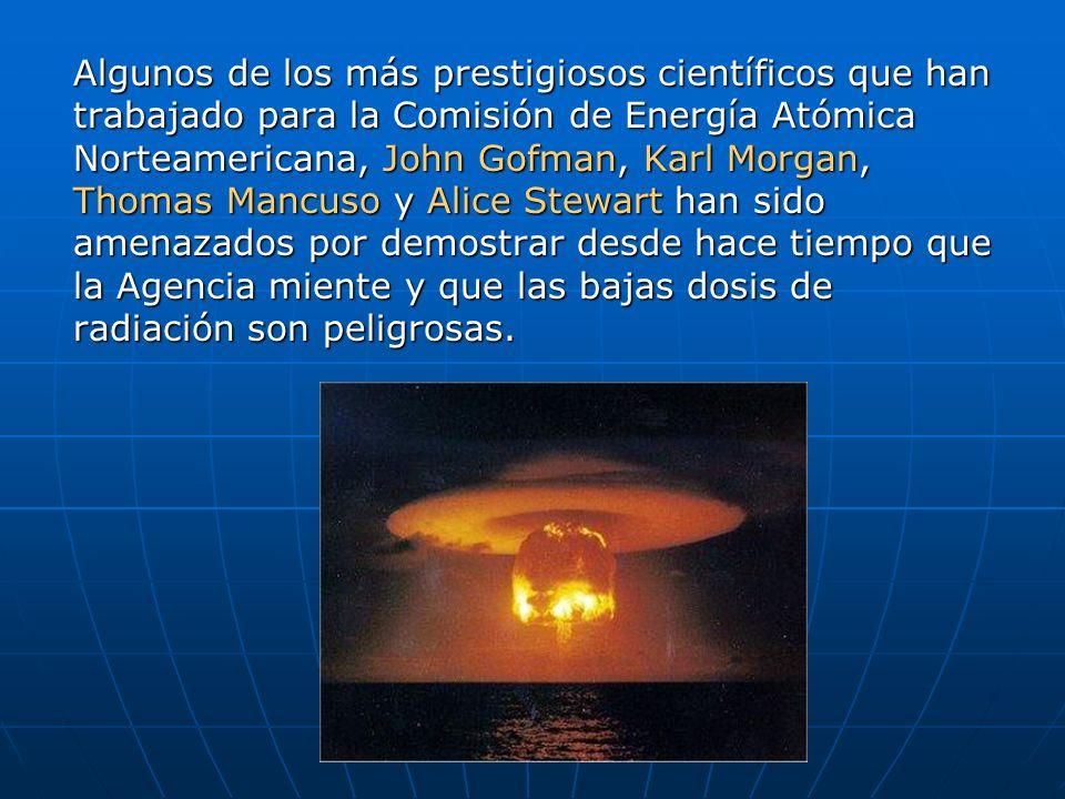 Algunos de los más prestigiosos científicos que han trabajado para la Comisión de Energía Atómica Norteamericana, John Gofman, Karl Morgan, Thomas Mancuso y Alice Stewart han sido amenazados por demostrar desde hace tiempo que la Agencia miente y que las bajas dosis de radiación son peligrosas.