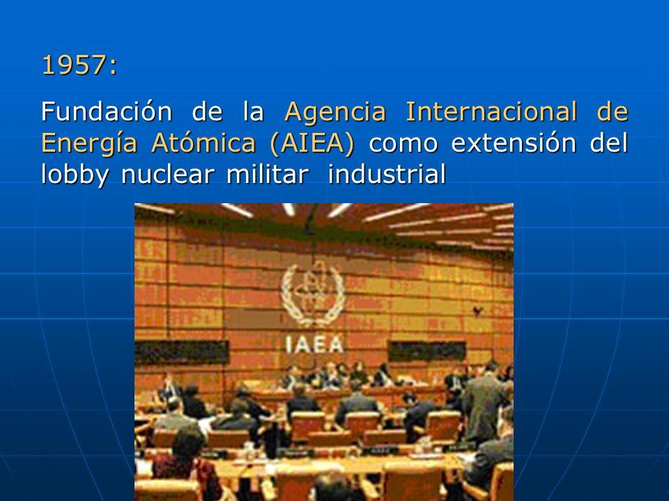 1957: Fundación de la Agencia Internacional de Energía Atómica (AIEA) como extensión del lobby nuclear militar  industrial