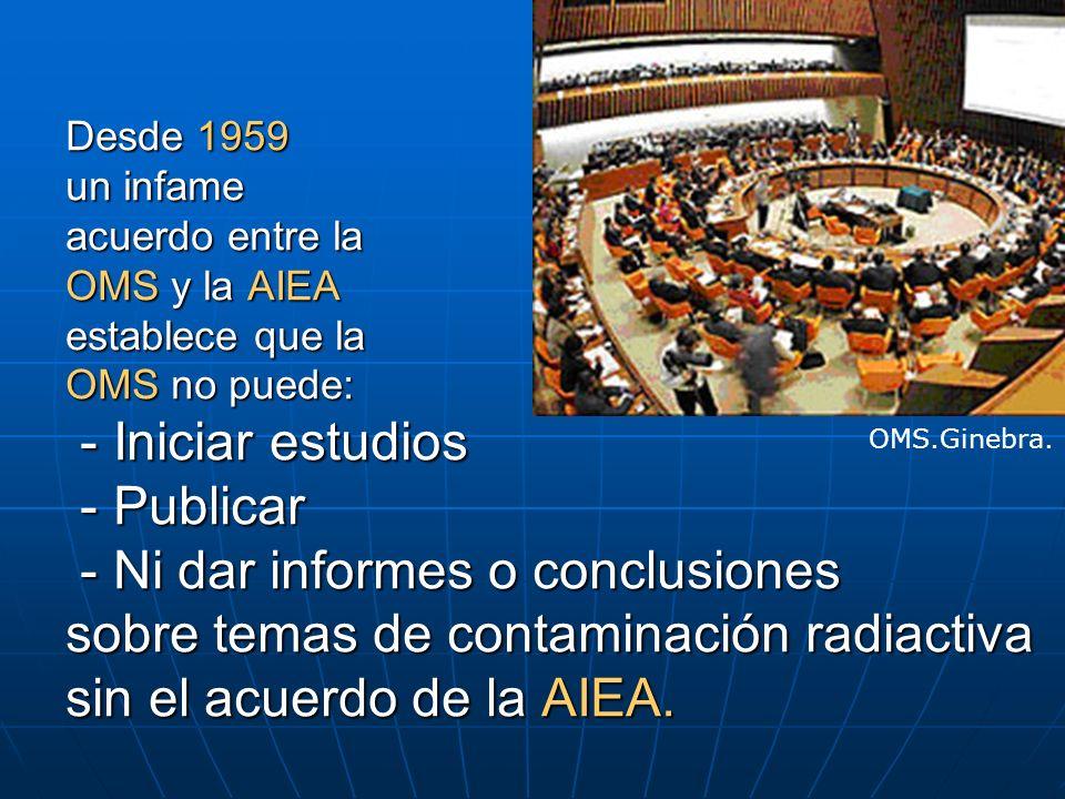 Desde 1959 un infame acuerdo entre la OMS y la AIEA establece que la OMS no puede: - Iniciar estudios - Publicar - Ni dar informes o conclusiones sobr