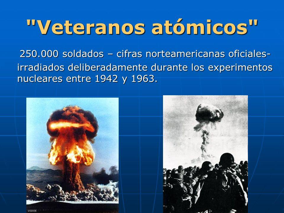 Veteranos atómicos 250.000 soldados – cifras norteamericanas oficiales- irradiados deliberadamente durante los experimentos nucleares entre 1942 y 1963.