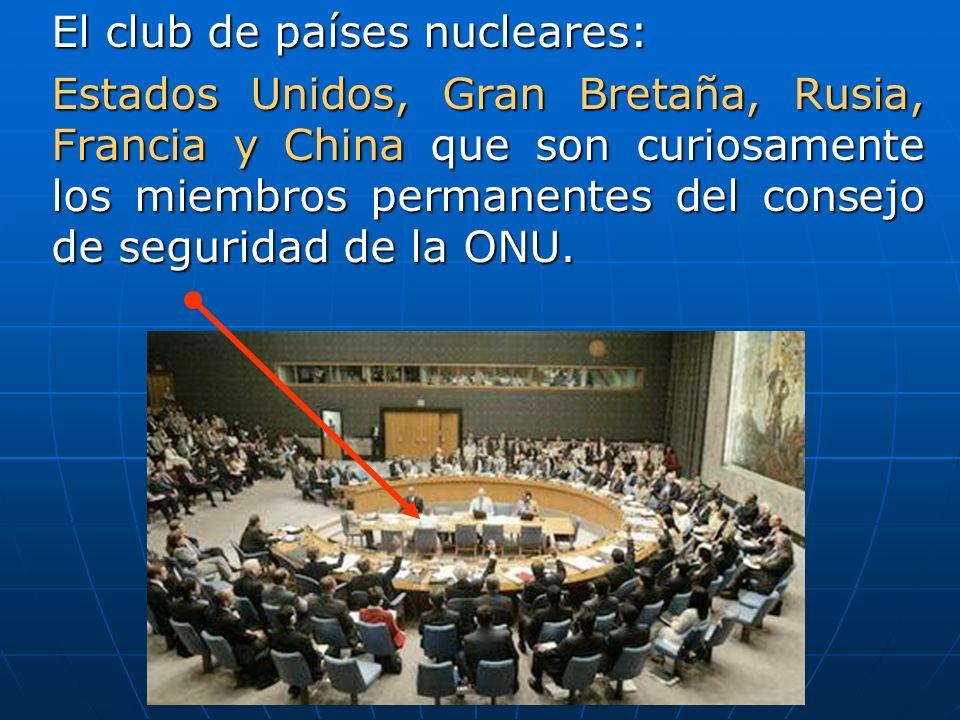 El club de países nucleares: Estados Unidos, Gran Bretaña, Rusia, Francia y China que son curiosamente los miembros permanentes del consejo de seguridad de la ONU.