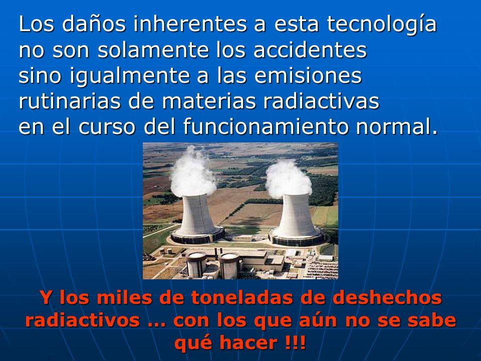 Los daños inherentes a esta tecnología no son solamente los accidentes sino igualmente a las emisiones rutinarias de materias radiactivas en el curso
