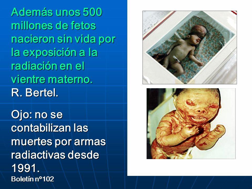 Además unos 500 millones de fetos nacieron sin vida por la exposición a la radiación en el vientre materno. R. Bertel. Ojo: no se contabilizan las mue
