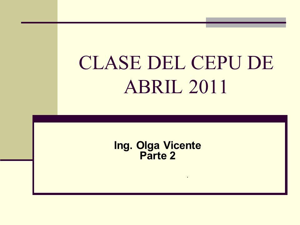 CLASE DEL CEPU DE ABRIL 2011 Ing. Olga Vicente Parte 2.