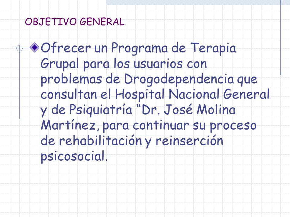 OBJETIVO GENERAL Ofrecer un Programa de Terapia Grupal para los usuarios con problemas de Drogodependencia que consultan el Hospital Nacional General