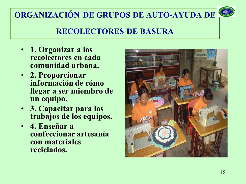 15 ORGANIZACIÓN DE GRUPOS DE AUTO-AYUDA DE RECOLECTORES DE BASURA 1. Organizar a los recolectores en cada comunidad urbana. 2. Proporcionar informació