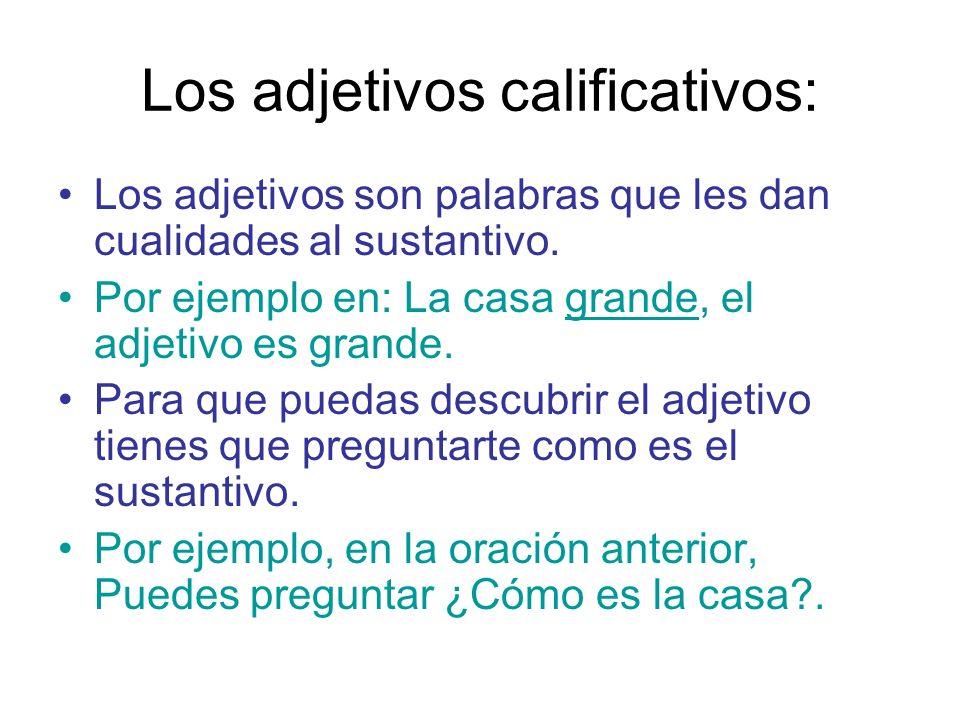 Los adjetivos calificativos: Los adjetivos son palabras que les dan cualidades al sustantivo. Por ejemplo en: La casa grande, el adjetivo es grande. P