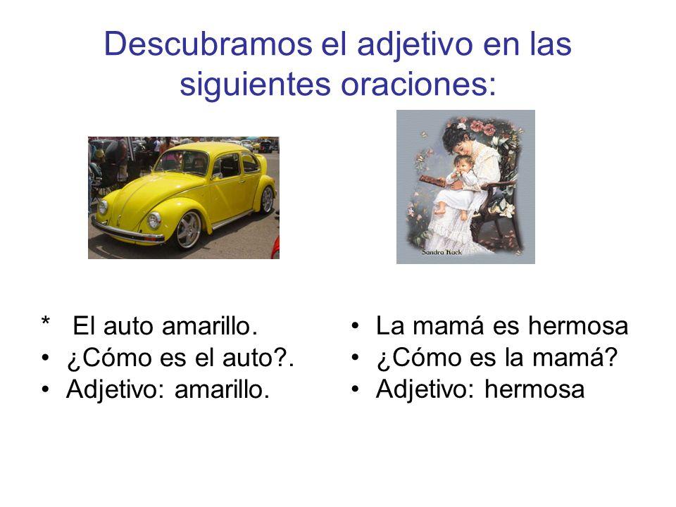 Descubramos el adjetivo en las siguientes oraciones: * El auto amarillo. ¿Cómo es el auto?. Adjetivo: amarillo. La mamá es hermosa ¿Cómo es la mamá? A