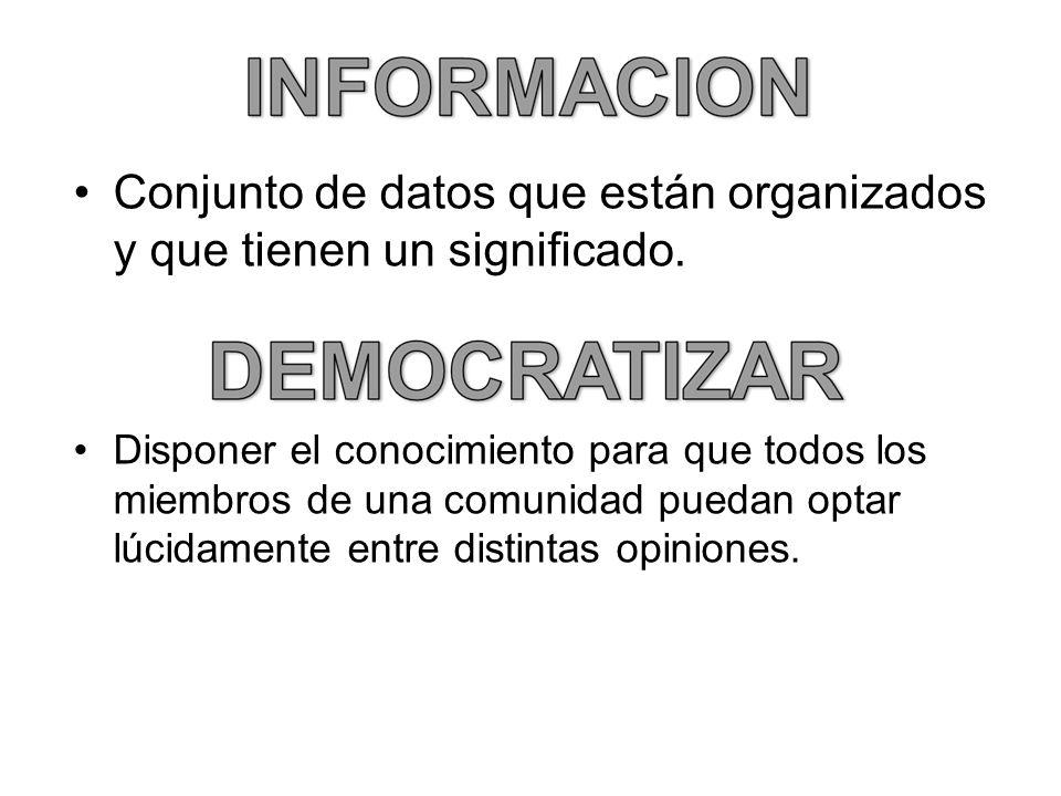 Conjunto de datos que están organizados y que tienen un significado. Disponer el conocimiento para que todos los miembros de una comunidad puedan opta