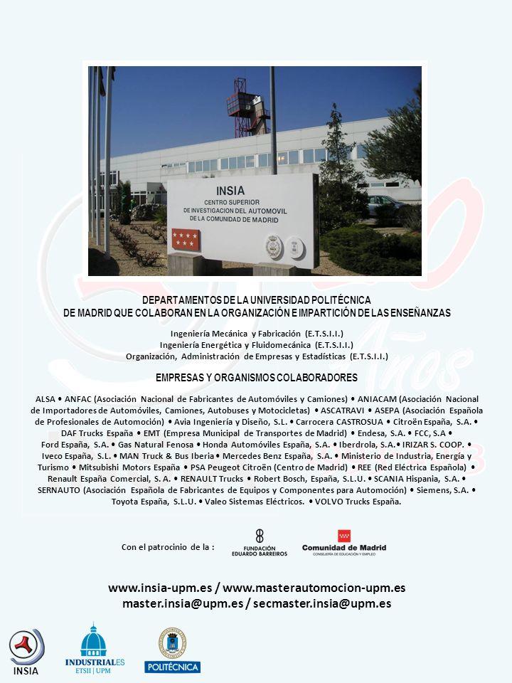 DEPARTAMENTOS DE LA UNIVERSIDAD POLITÉCNICA DE MADRID QUE COLABORAN EN LA ORGANIZACIÓN E IMPARTICIÓN DE LAS ENSEÑANZAS Ingeniería Mecánica y Fabricación (E.T.S.I.I.) Ingeniería Energética y Fluidomecánica (E.T.S.I.I.) Organización, Administración de Empresas y Estadísticas (E.T.S.I.I.) EMPRESAS Y ORGANISMOS COLABORADORES ALSA ANFAC (Asociación Nacional de Fabricantes de Automóviles y Camiones) ANIACAM (Asociación Nacional de Importadores de Automóviles, Camiones, Autobuses y Motocicletas) ASCATRAVI ASEPA (Asociación Española de Profesionales de Automoción) Avia Ingeniería y Diseño, S.L.