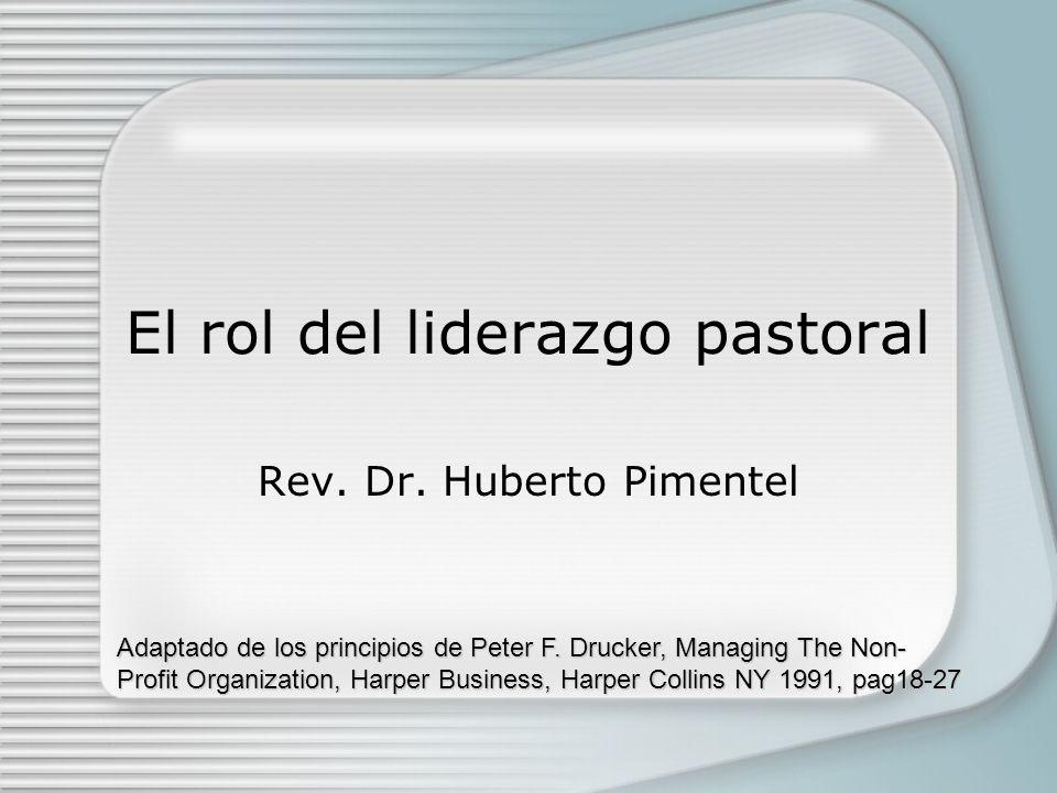 El rol del liderazgo pastoral Rev. Dr. Huberto Pimentel Adaptado de los principios de Peter F. Drucker, Managing The Non- Profit Organization, Harper