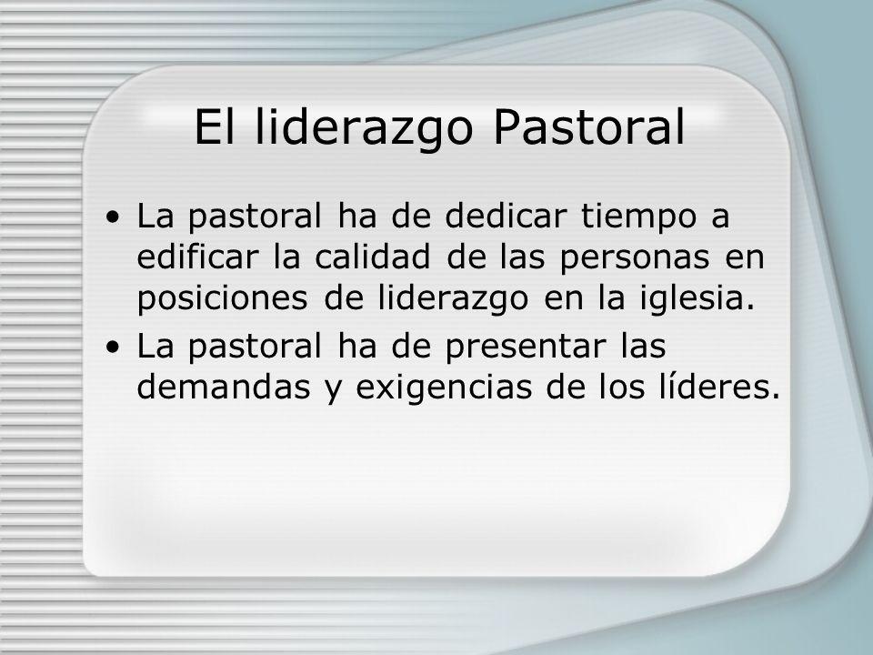 El liderazgo Pastoral La pastoral ha de dedicar tiempo a edificar la calidad de las personas en posiciones de liderazgo en la iglesia. La pastoral ha