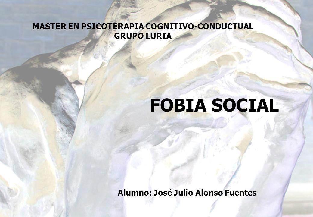 FOBIA SOCIAL Alumno: José Julio Alonso Fuentes MASTER EN PSICOTERAPIA COGNITIVO-CONDUCTUAL GRUPO LURIA
