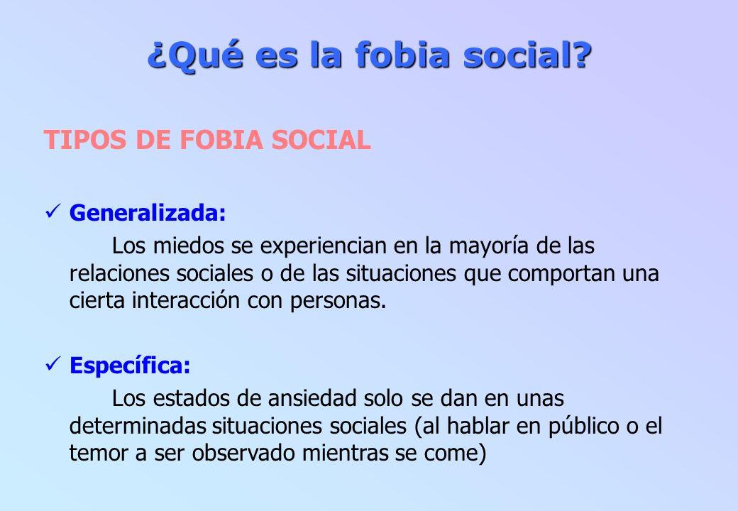 ¿Qué es la fobia social? TIPOS DE FOBIA SOCIAL Generalizada: Los miedos se experiencian en la mayoría de las relaciones sociales o de las situaciones