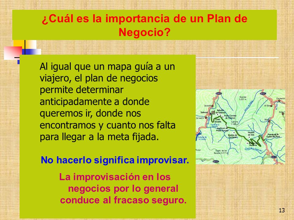 GUSTAVO.SAMANIEGO TEJEDA, MBA gustavo.samaniego@yahoo.com 13 Al igual que un mapa guía a un viajero, el plan de negocios permite determinar anticipada