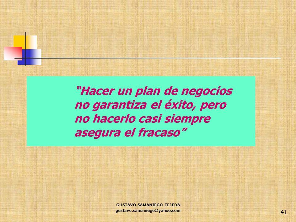 GUSTAVO SAMANIEGO TEJEDA gustavo.samaniego@yahoo.com 41 Hacer un plan de negocios no garantiza el éxito, pero no hacerlo casi siempre asegura el fraca