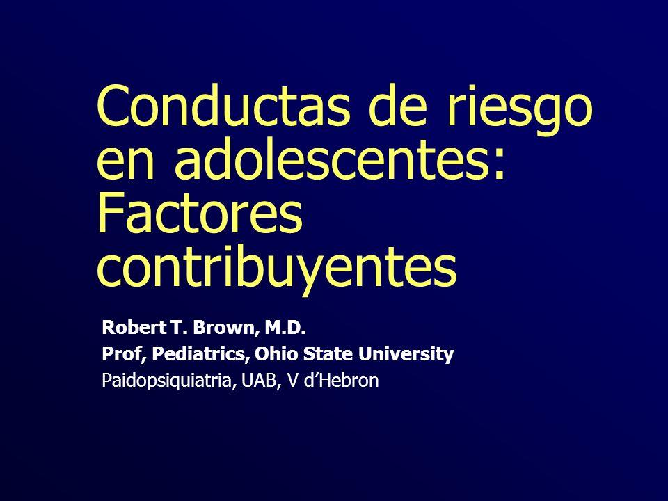 Conductas de riesgo en adolescentes: Factores contribuyentes Robert T. Brown, M.D. Prof, Pediatrics, Ohio State University Paidopsiquiatria, UAB, V dH