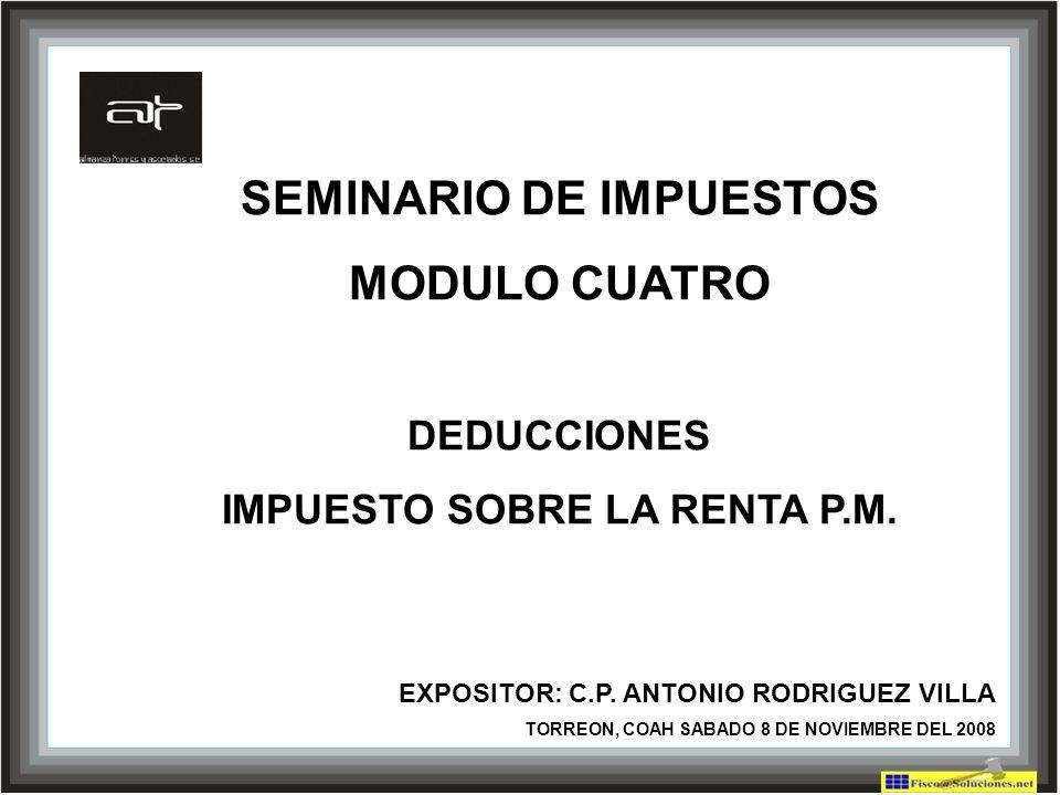 SEMINARIO DE IMPUESTOS MODULO CUATRO DEDUCCIONES IMPUESTO SOBRE LA RENTA P.M. EXPOSITOR: C.P. ANTONIO RODRIGUEZ VILLA TORREON, COAH SABADO 8 DE NOVIEM