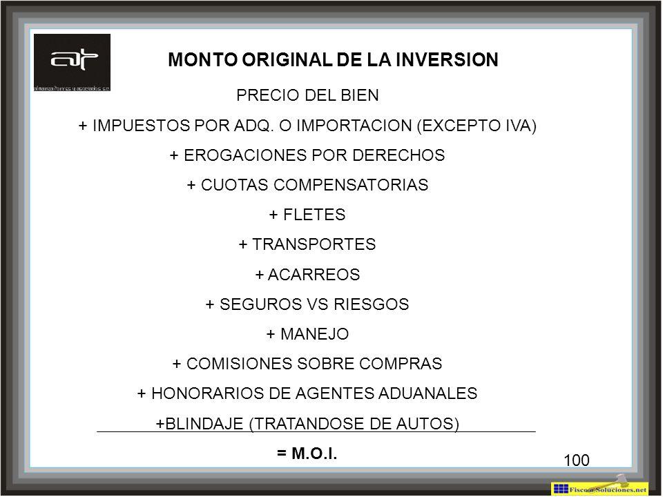 100 MONTO ORIGINAL DE LA INVERSION PRECIO DEL BIEN + IMPUESTOS POR ADQ. O IMPORTACION (EXCEPTO IVA) + EROGACIONES POR DERECHOS + CUOTAS COMPENSATORIAS