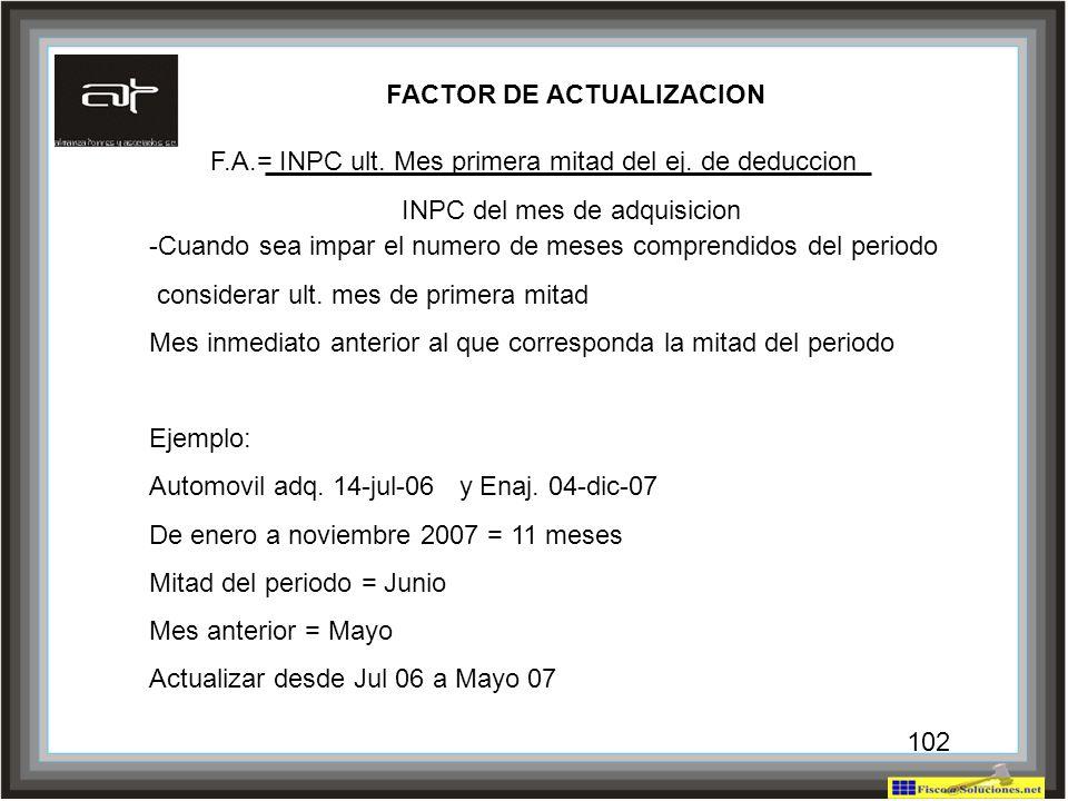 102 FACTOR DE ACTUALIZACION F.A.= INPC ult. Mes primera mitad del ej. de deduccion INPC del mes de adquisicion -Cuando sea impar el numero de meses co