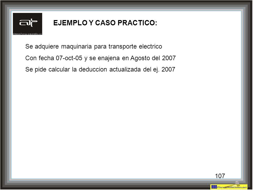 107 EJEMPLO Y CASO PRACTICO: Se adquiere maquinaria para transporte electrico Con fecha 07-oct-05 y se enajena en Agosto del 2007 Se pide calcular la