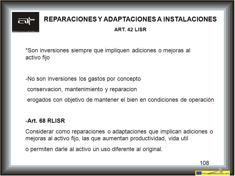 108 REPARACIONES Y ADAPTACIONES A INSTALACIONES ART. 42 LISR *Son inversiones siempre que impliquen adiciones o mejoras al activo fijo -No son inversi