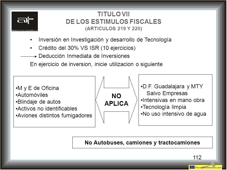 112 TITULO VII DE LOS ESTIMULOS FISCALES (ARTICULOS 219 Y 220) Inversión en Investigación y desarrollo de Tecnología Crédito del 30% VS ISR (10 ejerci