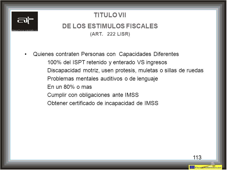 113 TITULO VII DE LOS ESTIMULOS FISCALES (ART. 222 LISR) Quienes contraten Personas con Capacidades Diferentes 100% del ISPT retenido y enterado VS in