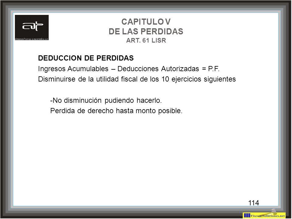 114 CAPITULO V DE LAS PERDIDAS ART. 61 LISR DEDUCCION DE PERDIDAS Ingresos Acumulables – Deducciones Autorizadas = P.F. Disminuirse de la utilidad fis
