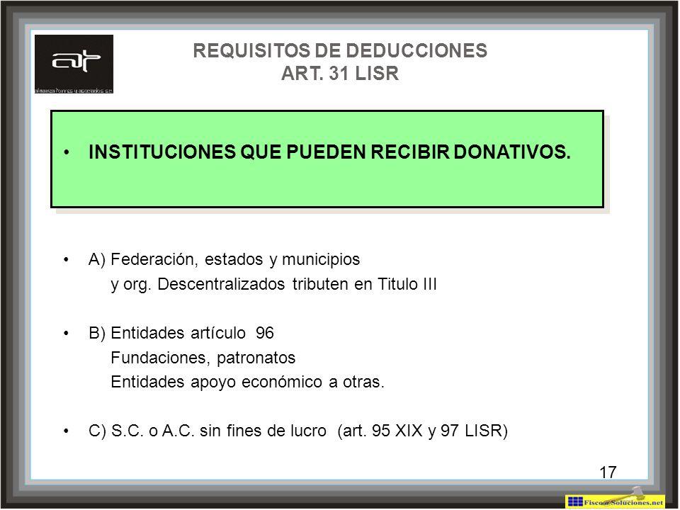 17 REQUISITOS DE DEDUCCIONES ART. 31 LISR INSTITUCIONES QUE PUEDEN RECIBIR DONATIVOS. A) Federación, estados y municipios y org. Descentralizados trib