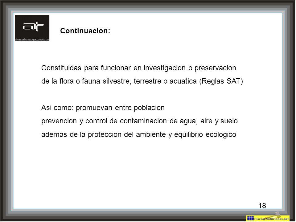 18 Constituidas para funcionar en investigacion o preservacion de la flora o fauna silvestre, terrestre o acuatica (Reglas SAT) Asi como: promuevan en